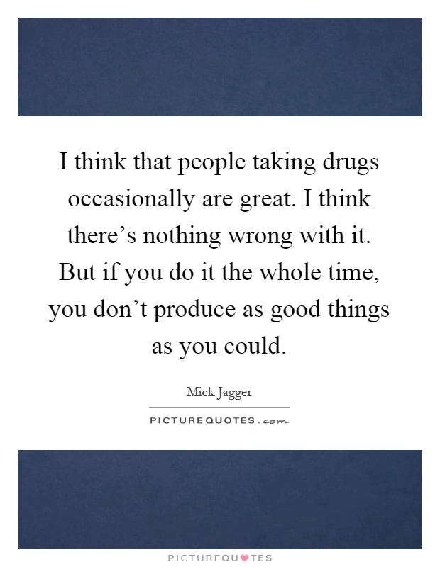 I think that people taking drugs occasionally are great. I think there's nothing wrong with it. But if you do it the whole time, you don't produce as good things as you could Picture Quote #1