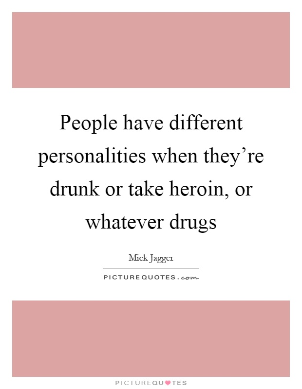 People have different personalities when they're drunk or take heroin, or whatever drugs Picture Quote #1