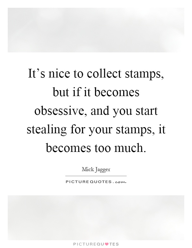 It's nice to collect stamps, but if it becomes obsessive, and you start stealing for your stamps, it becomes too much Picture Quote #1