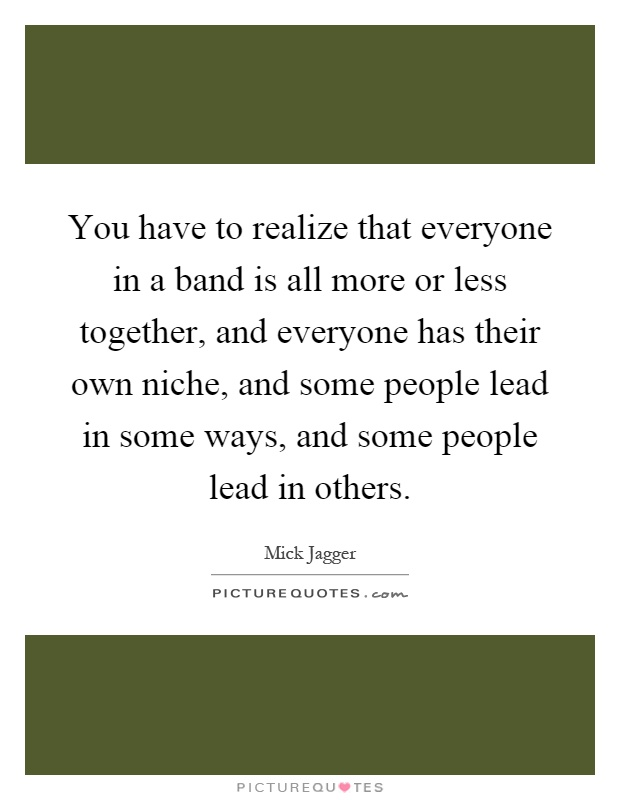 You have to realize that everyone in a band is all more or less together, and everyone has their own niche, and some people lead in some ways, and some people lead in others Picture Quote #1
