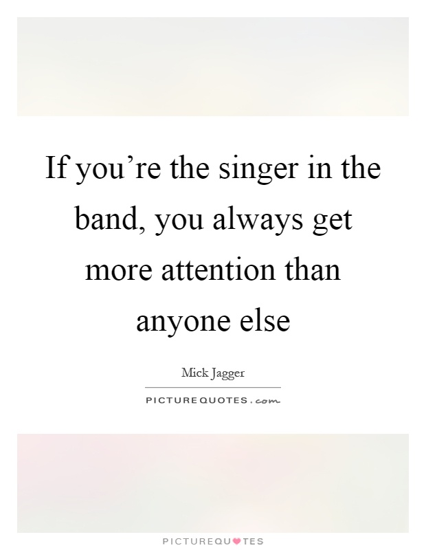 If you're the singer in the band, you always get more attention than anyone else Picture Quote #1