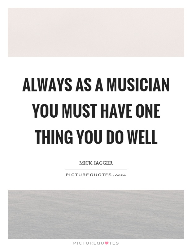 Always as a musician you must have one thing you do well Picture Quote #1