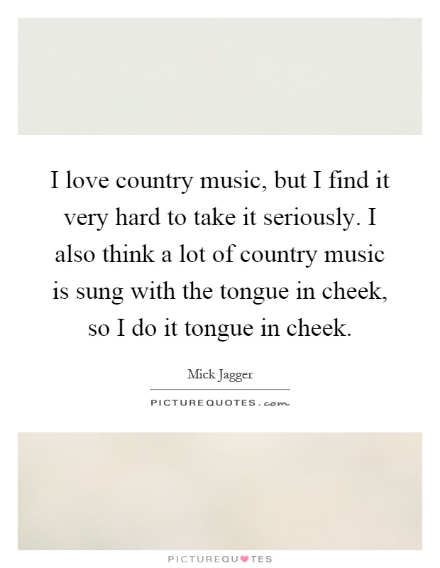I love country music, but I find it very hard to take it seriously. I also think a lot of country music is sung with the tongue in cheek, so I do it tongue in cheek Picture Quote #1