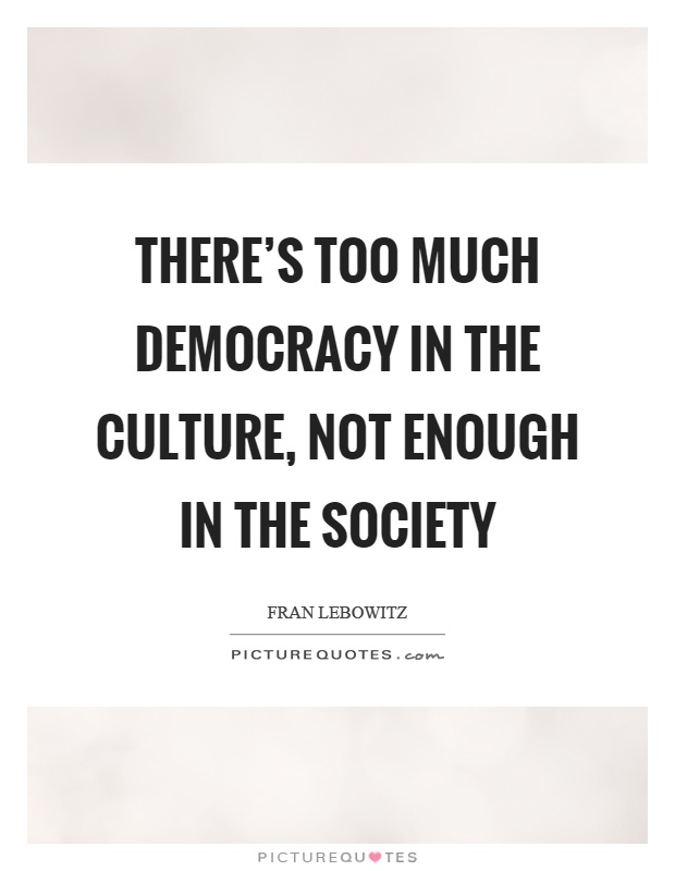 There's too much democracy in the culture, not enough in the society Picture Quote #1