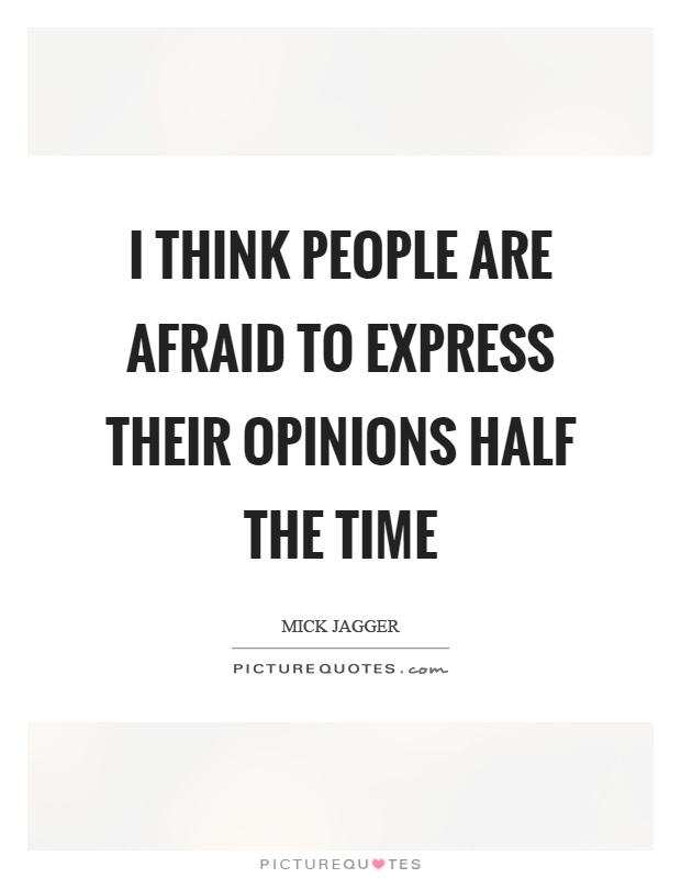 I think people are afraid to express their opinions half the time Picture Quote #1