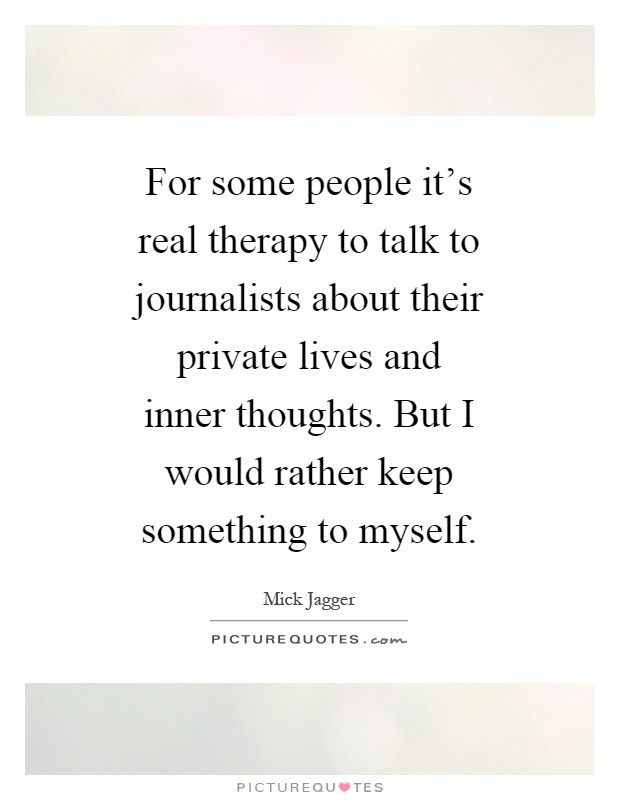 For some people it's real therapy to talk to journalists about their private lives and inner thoughts. But I would rather keep something to myself Picture Quote #1