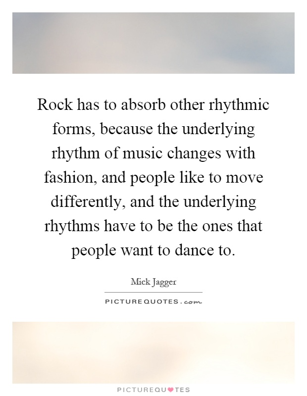 Rock has to absorb other rhythmic forms, because the underlying rhythm of music changes with fashion, and people like to move differently, and the underlying rhythms have to be the ones that people want to dance to Picture Quote #1