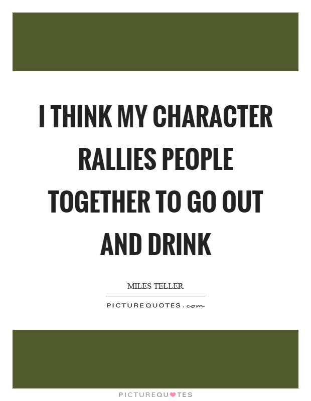 I think my character rallies people together to go out and drink Picture Quote #1