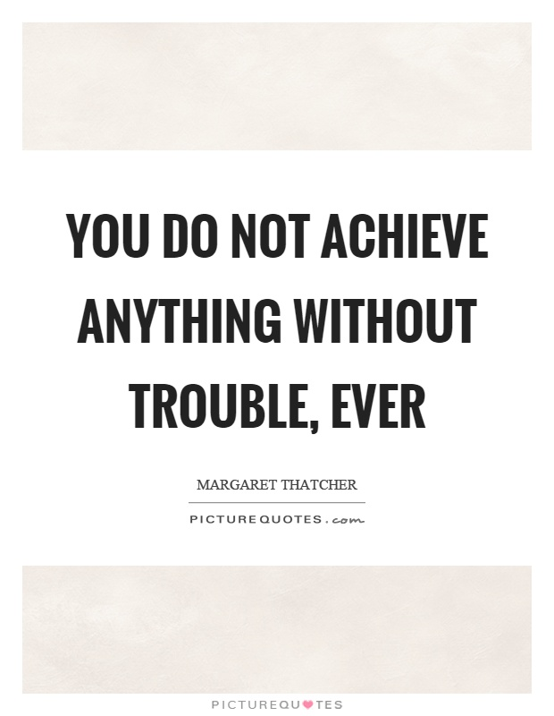 You do not achieve anything without trouble, ever Picture Quote #1