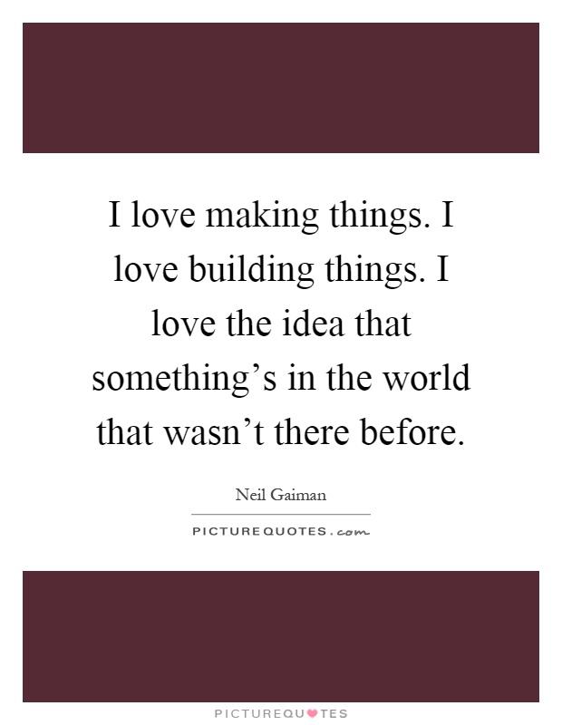 I love making things. I love building things. I love the idea that something's in the world that wasn't there before Picture Quote #1