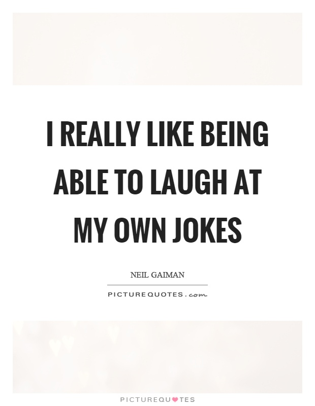 I really like being able to laugh at my own jokes Picture Quote #1