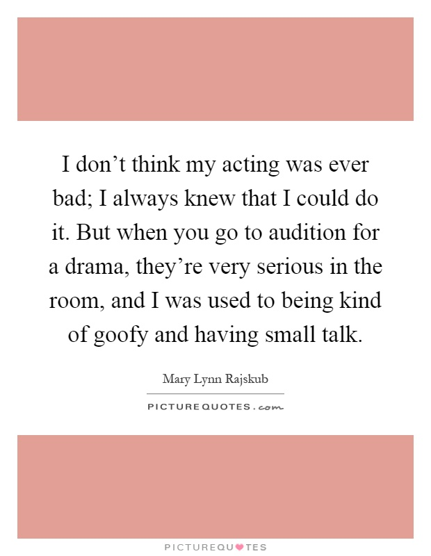 I don't think my acting was ever bad; I always knew that I could do it. But when you go to audition for a drama, they're very serious in the room, and I was used to being kind of goofy and having small talk Picture Quote #1