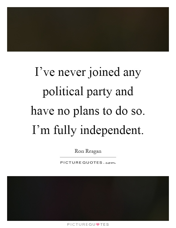 I've never joined any political party and have no plans to do so. I'm fully independent Picture Quote #1