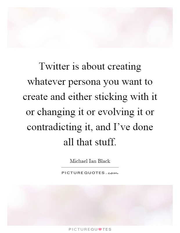 Twitter is about creating whatever persona you want to create and either sticking with it or changing it or evolving it or contradicting it, and I've done all that stuff Picture Quote #1