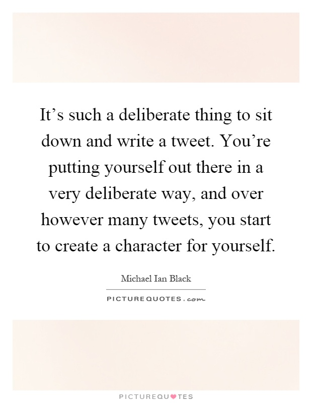 It's such a deliberate thing to sit down and write a tweet. You're putting yourself out there in a very deliberate way, and over however many tweets, you start to create a character for yourself Picture Quote #1
