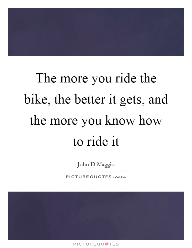 The more you ride the bike, the better it gets, and the more you know how to ride it Picture Quote #1