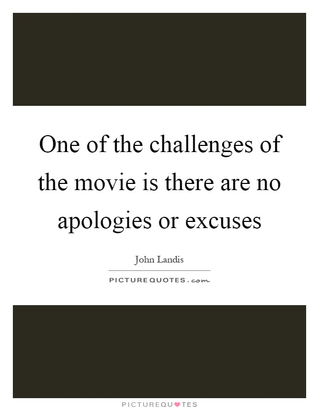 One of the challenges of the movie is there are no apologies or excuses Picture Quote #1