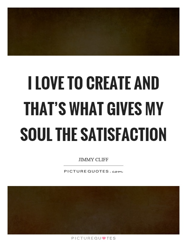 I love to create and that's what gives my soul the satisfaction Picture Quote #1