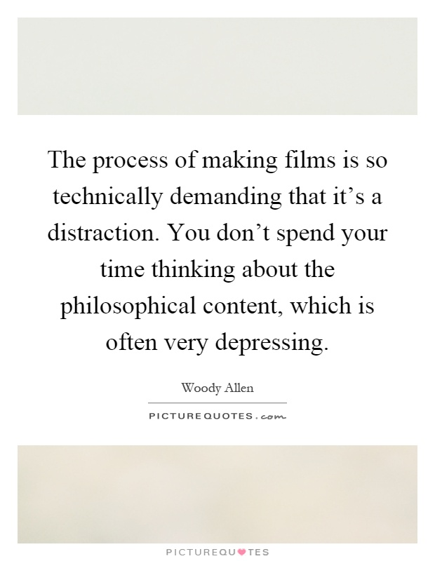 The process of making films is so technically demanding that it's a distraction. You don't spend your time thinking about the philosophical content, which is often very depressing Picture Quote #1