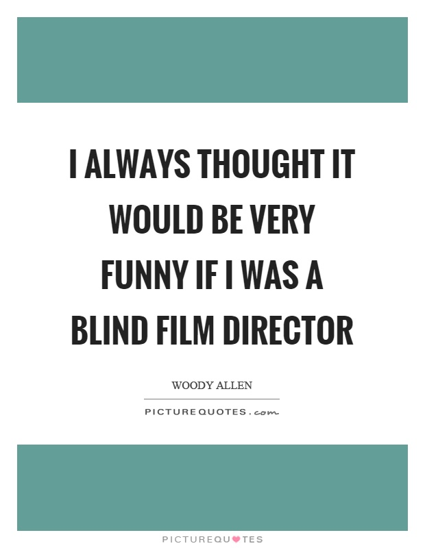 I always thought it would be very funny if I was a blind film director Picture Quote #1