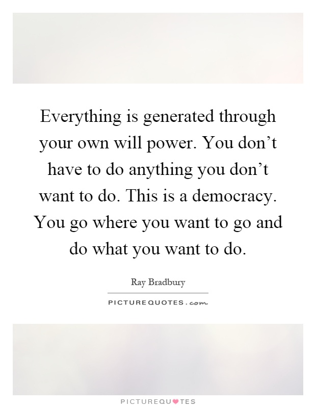 Everything is generated through your own will power. You don't have to do anything you don't want to do. This is a democracy. You go where you want to go and do what you want to do Picture Quote #1
