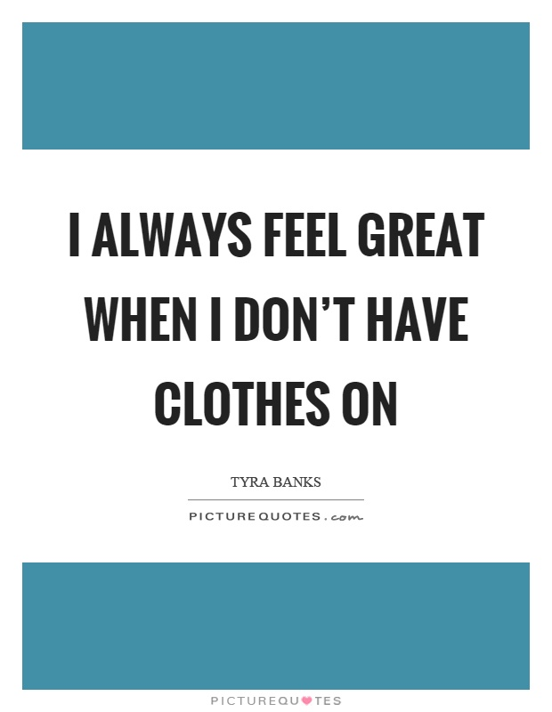 I always feel great when I don't have clothes on Picture Quote #1