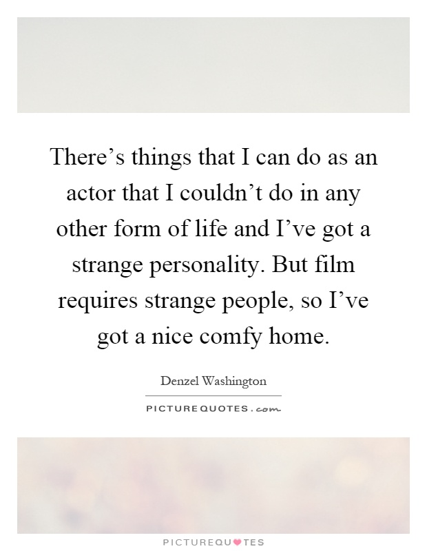 There's things that I can do as an actor that I couldn't do in any other form of life and I've got a strange personality. But film requires strange people, so I've got a nice comfy home Picture Quote #1