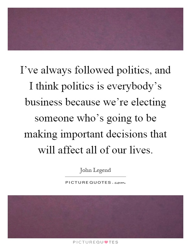 I've always followed politics, and I think politics is everybody's business because we're electing someone who's going to be making important decisions that will affect all of our lives Picture Quote #1