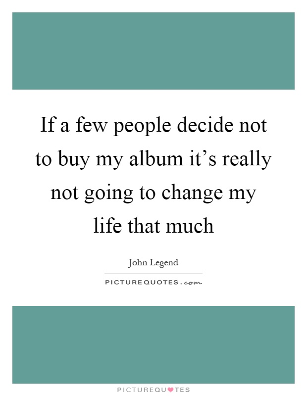 If a few people decide not to buy my album it's really not going to change my life that much Picture Quote #1