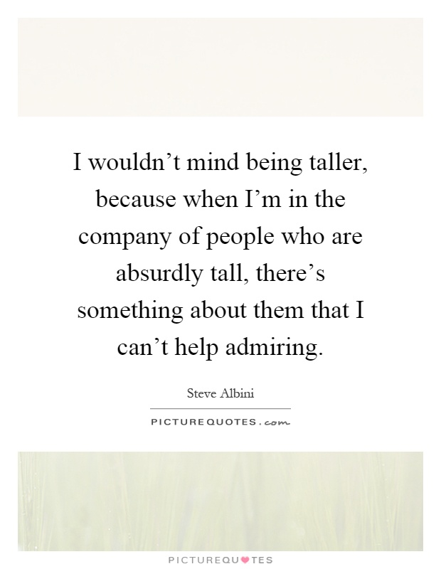 I wouldn't mind being taller, because when I'm in the company of people who are absurdly tall, there's something about them that I can't help admiring Picture Quote #1