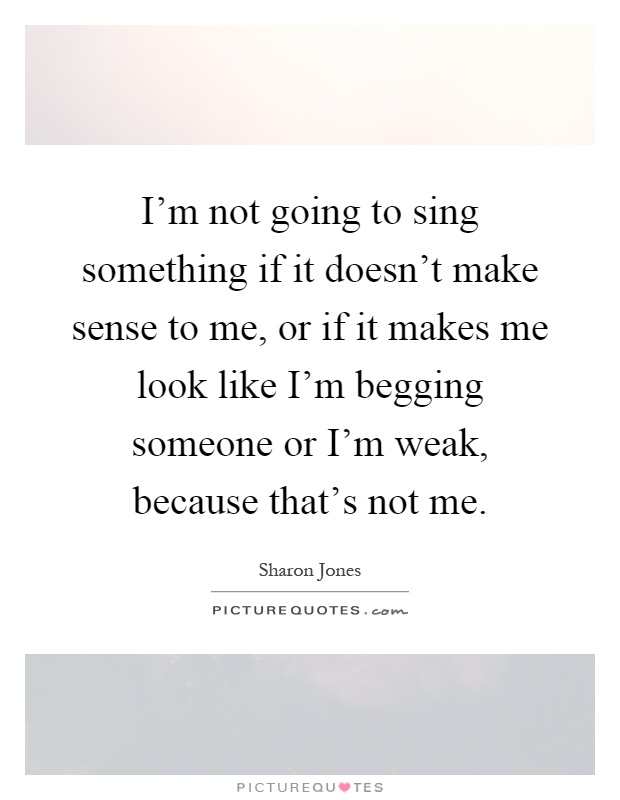 I'm not going to sing something if it doesn't make sense to me, or if it makes me look like I'm begging someone or I'm weak, because that's not me Picture Quote #1