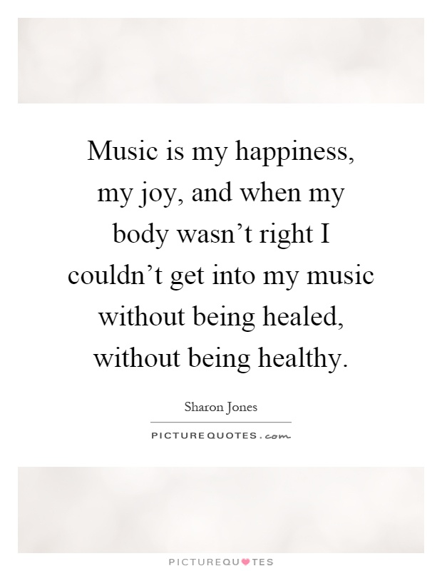 Music is my happiness, my joy, and when my body wasn't right I couldn't get into my music without being healed, without being healthy Picture Quote #1