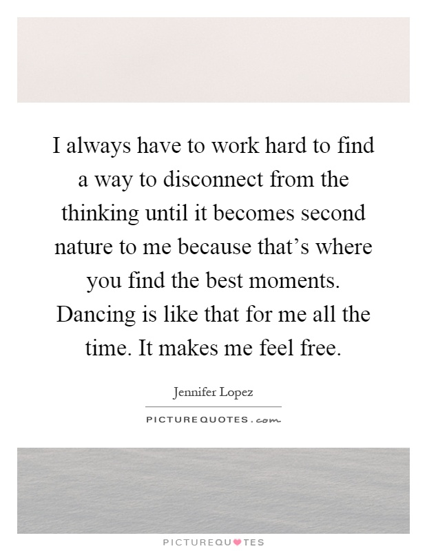 I always have to work hard to find a way to disconnect from the thinking until it becomes second nature to me because that's where you find the best moments. Dancing is like that for me all the time. It makes me feel free Picture Quote #1