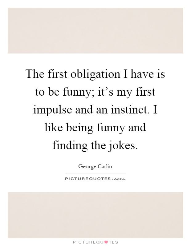 The first obligation I have is to be funny; it's my first impulse and an instinct. I like being funny and finding the jokes Picture Quote #1