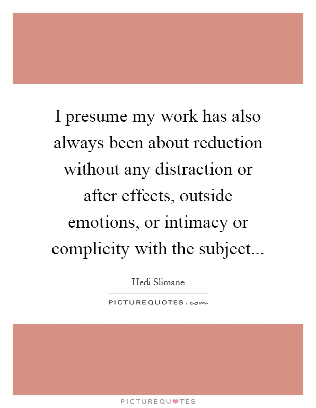 I presume my work has also always been about reduction without any distraction or after effects, outside emotions, or intimacy or complicity with the subject Picture Quote #1