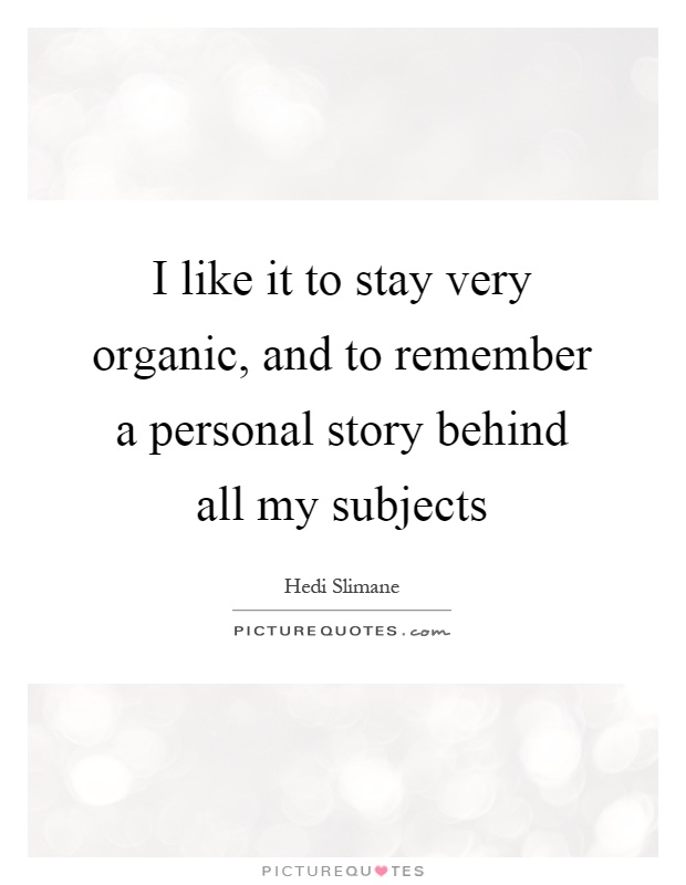 I like it to stay very organic, and to remember a personal story behind all my subjects Picture Quote #1