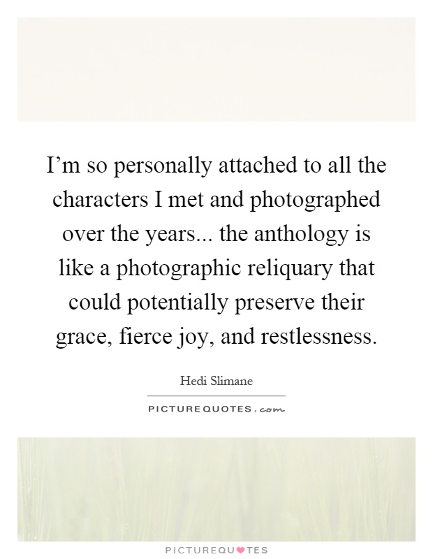 I'm so personally attached to all the characters I met and photographed over the years... the anthology is like a photographic reliquary that could potentially preserve their grace, fierce joy, and restlessness Picture Quote #1
