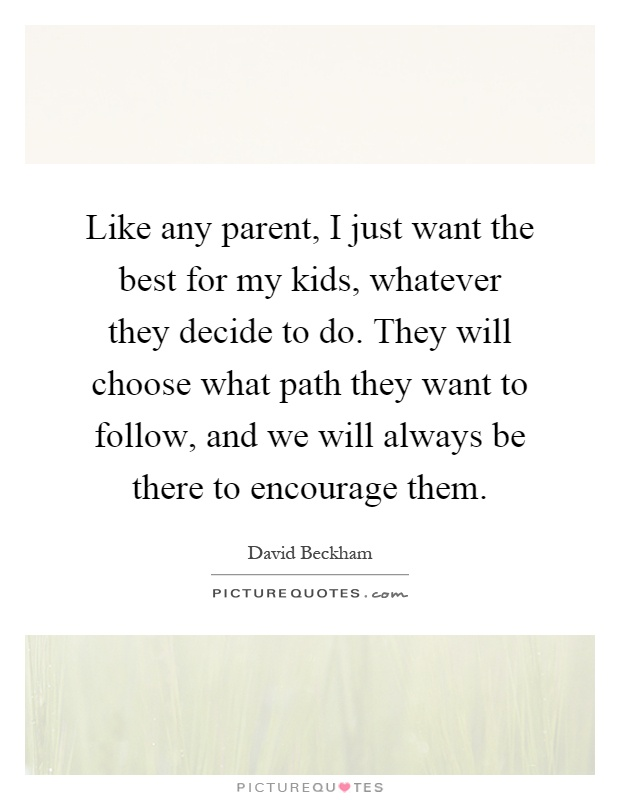 Like any parent, I just want the best for my kids, whatever they decide to do. They will choose what path they want to follow, and we will always be there to encourage them Picture Quote #1