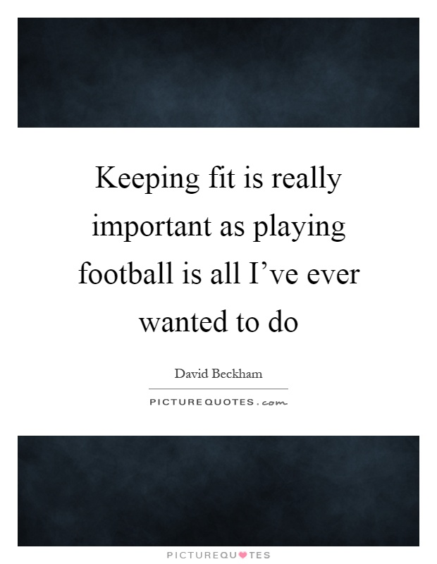 Keeping fit is really important as playing football is all I've ever wanted to do Picture Quote #1