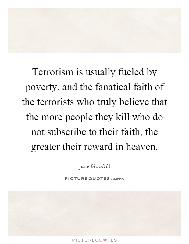 Terrorism is usually fueled by poverty, and the fanatical faith of the terrorists who truly believe that the more people they kill who do not subscribe to their faith, the greater their reward in heaven Picture Quote #1