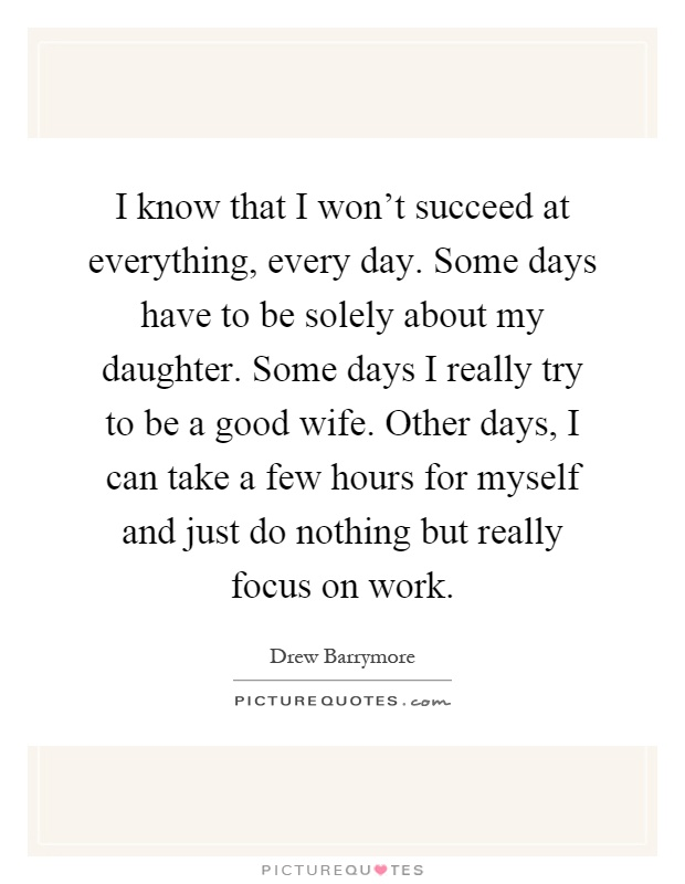 I know that I won't succeed at everything, every day. Some days have to be solely about my daughter. Some days I really try to be a good wife. Other days, I can take a few hours for myself and just do nothing but really focus on work Picture Quote #1