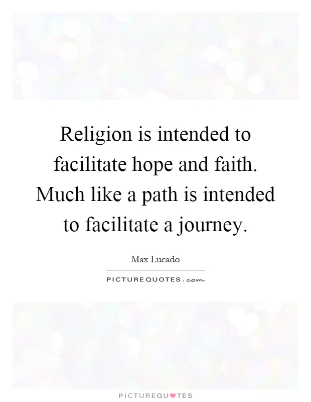 Religion is intended to facilitate hope and faith. Much like a path is intended to facilitate a journey Picture Quote #1