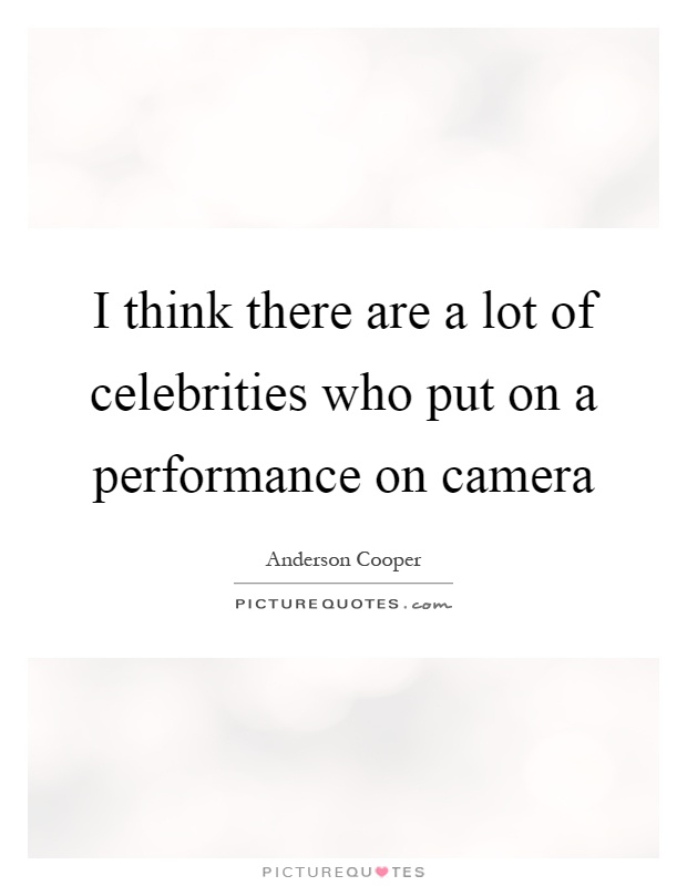 I think there are a lot of celebrities who put on a performance on camera Picture Quote #1