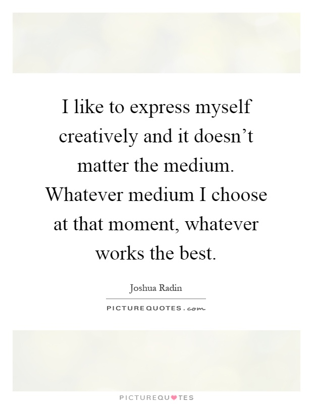 I like to express myself creatively and it doesn't matter the medium. Whatever medium I choose at that moment, whatever works the best Picture Quote #1