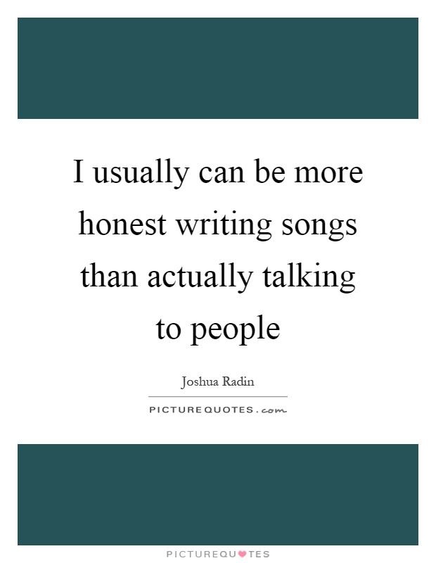 I usually can be more honest writing songs than actually talking to people Picture Quote #1