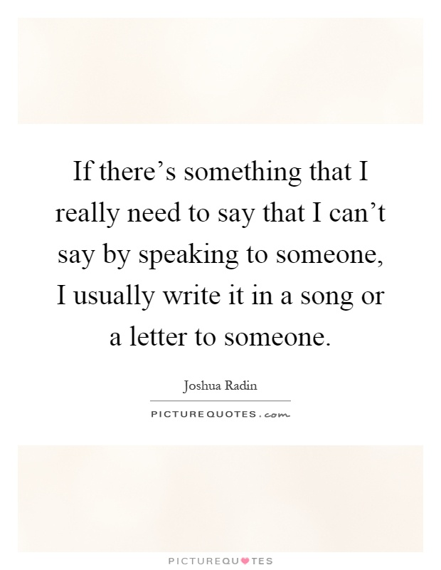 If there's something that I really need to say that I can't say by speaking to someone, I usually write it in a song or a letter to someone Picture Quote #1