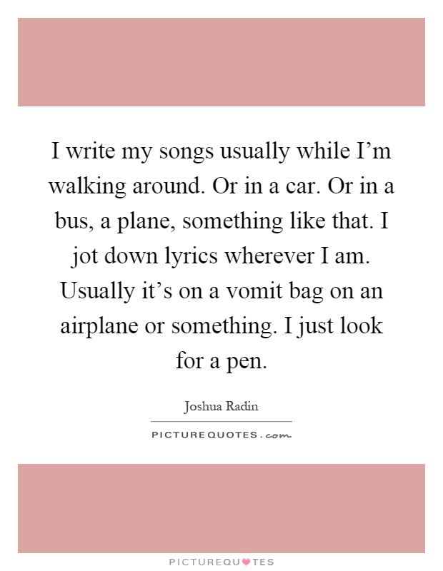 I write my songs usually while I'm walking around. Or in a car. Or in a bus, a plane, something like that. I jot down lyrics wherever I am. Usually it's on a vomit bag on an airplane or something. I just look for a pen Picture Quote #1