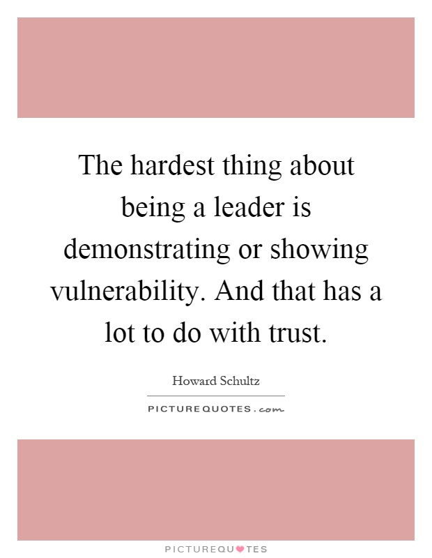 The hardest thing about being a leader is demonstrating or showing vulnerability. And that has a lot to do with trust Picture Quote #1