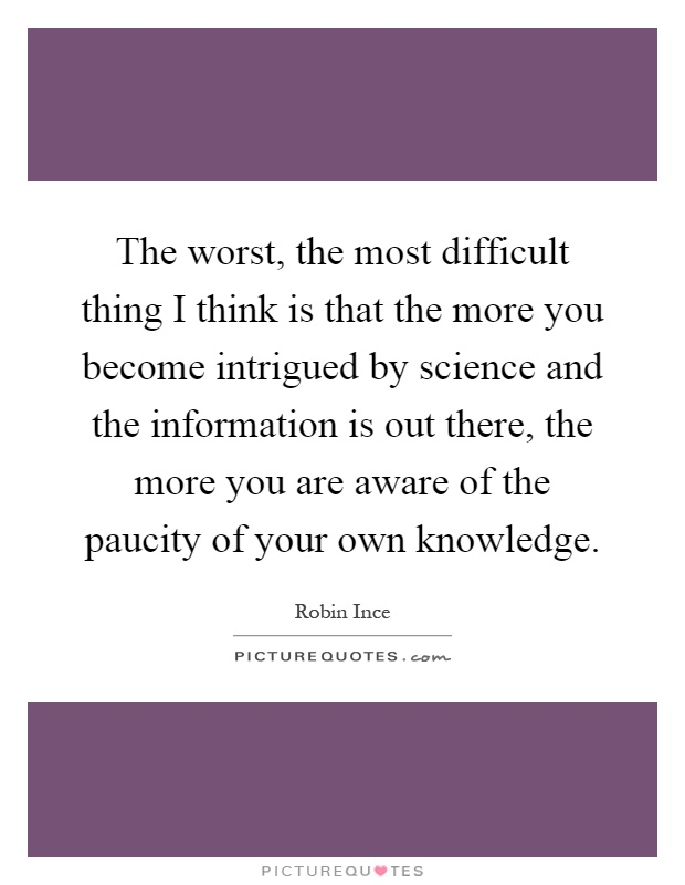 The worst, the most difficult thing I think is that the more you become intrigued by science and the information is out there, the more you are aware of the paucity of your own knowledge Picture Quote #1