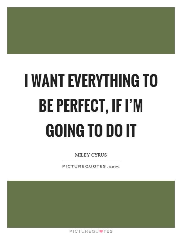 I want everything to be perfect, if I'm going to do it Picture Quote #1